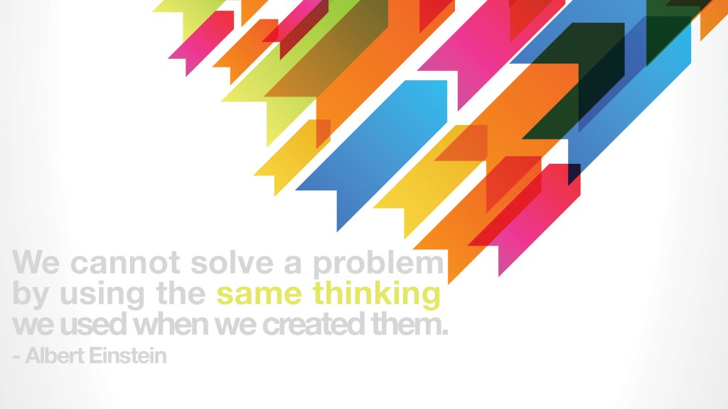 We cannot solve a problem by using the same thinking you used when we created them. Albert Einstein
