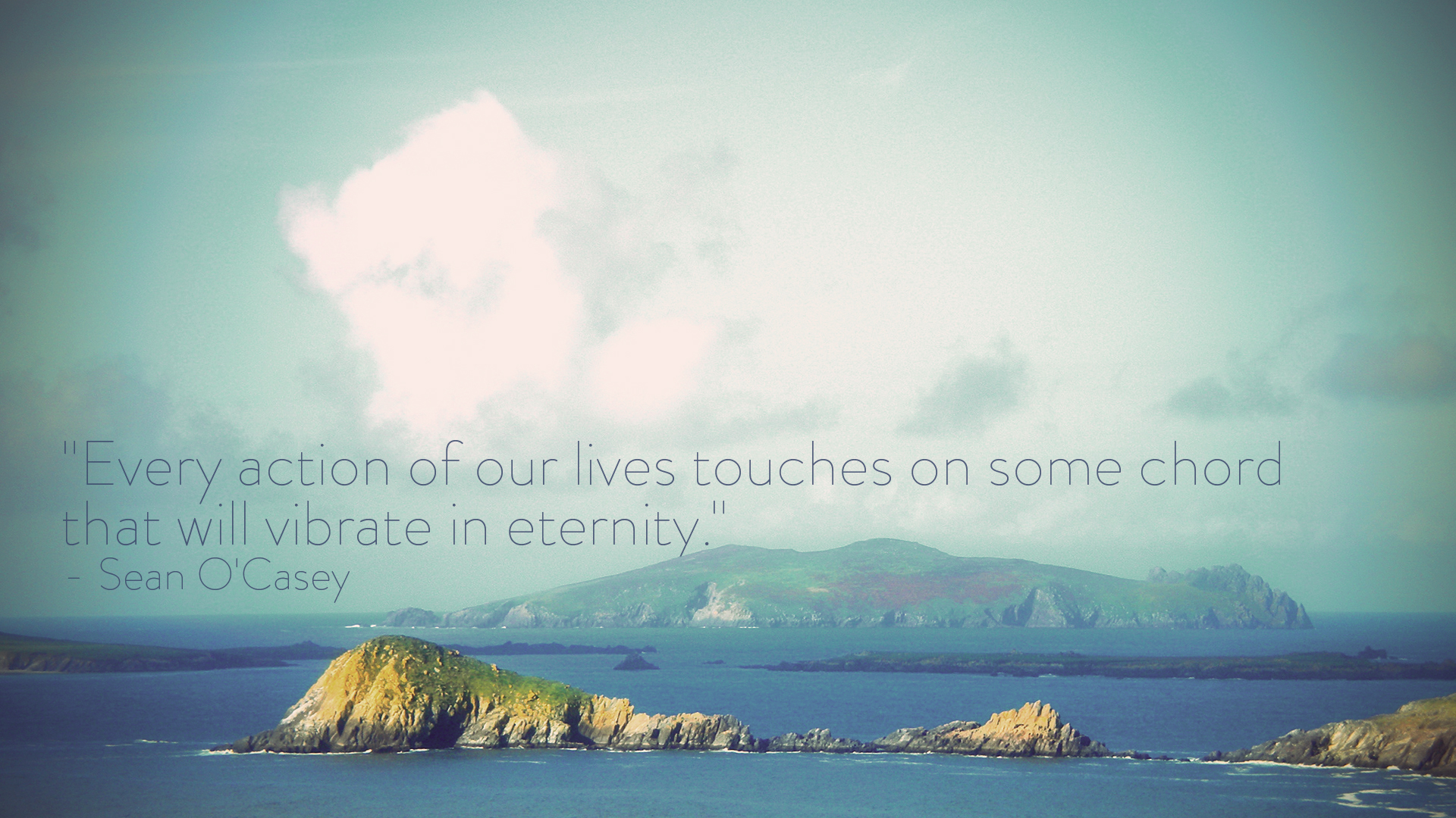 Every action of our lives touches on some chord that will vibrate in eternity. Sean O'Casey