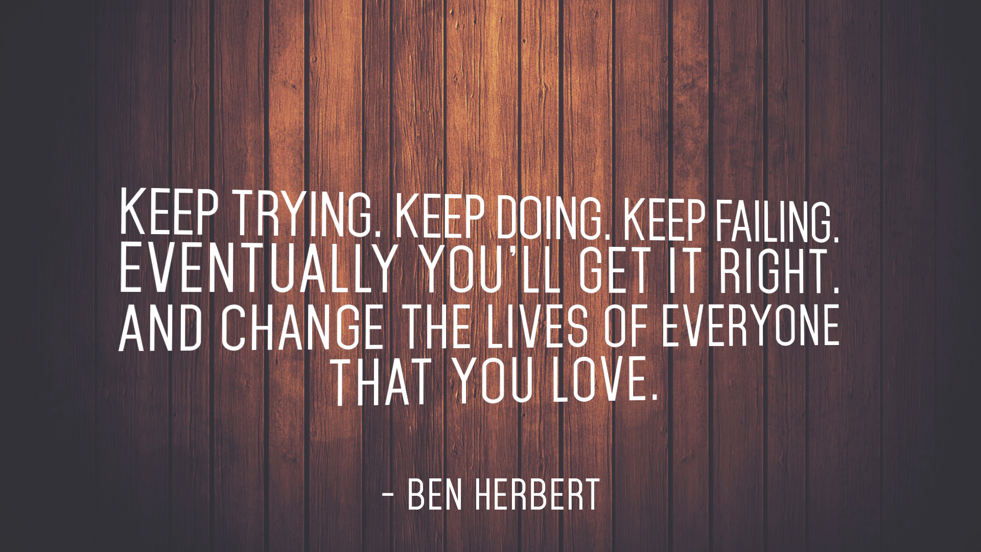 Keep Trying. Keep Doing. Keep Failing. Eventually you'll get it right. And change the lives of everyone that you love. Ben Herbert