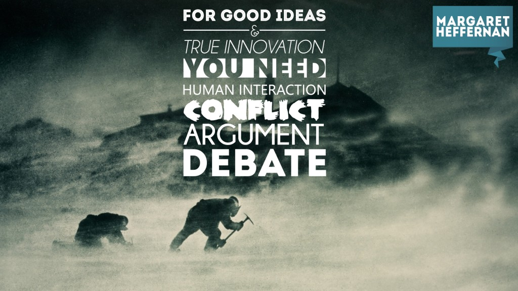 For good ideas and true innovation, you need human interaction, conflict, argument, debate. Margaret heffernan
