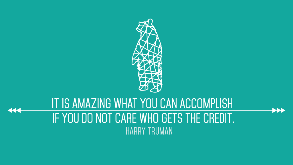 It is amazing what you can accomplish if you do not care who gets the credit. Harry Truman