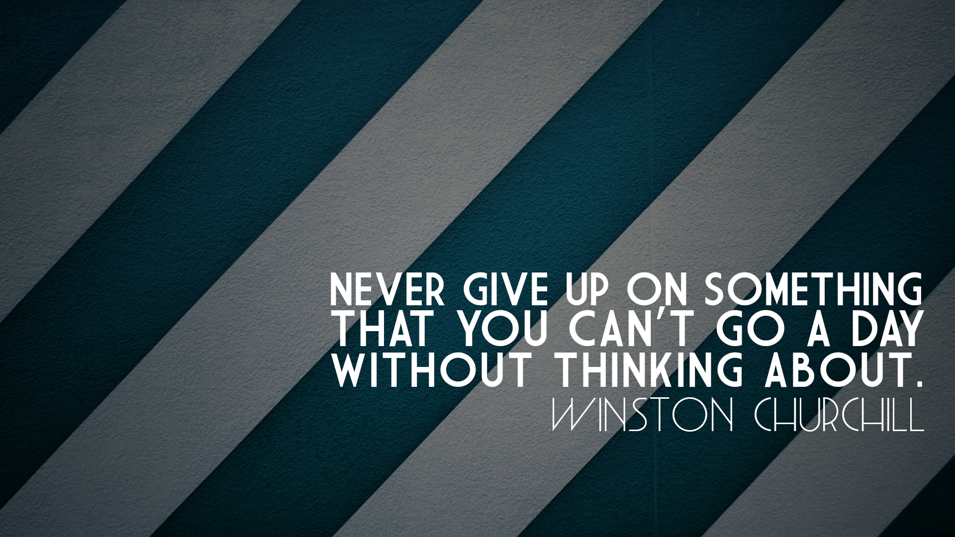Never give up on something that you can't go a day without thinking about. Winston Churchill