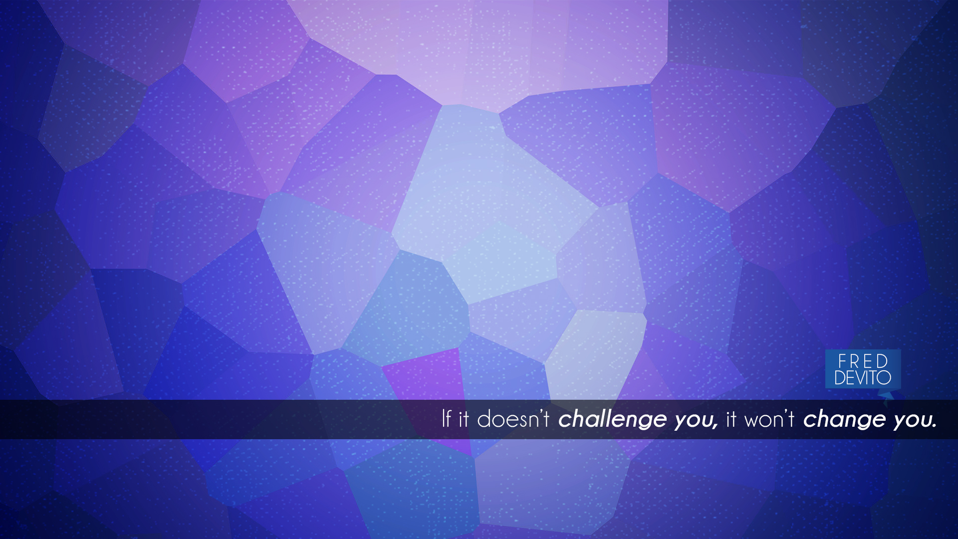 If it doesn't challenge you, it won't change you. Fred Devito