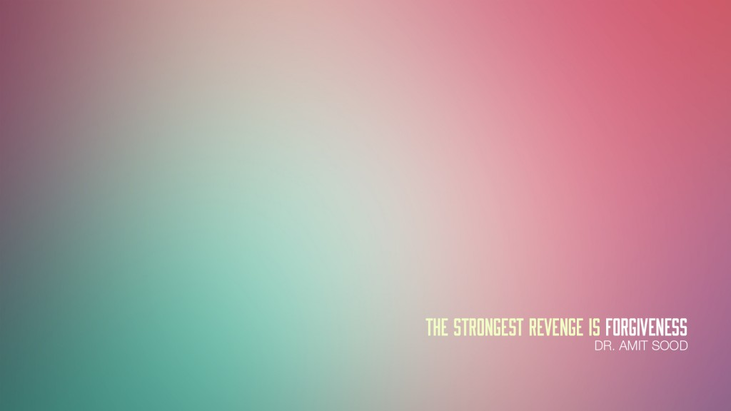 The Strongest Revenge is Forgiveness. Dr. Amit Sood