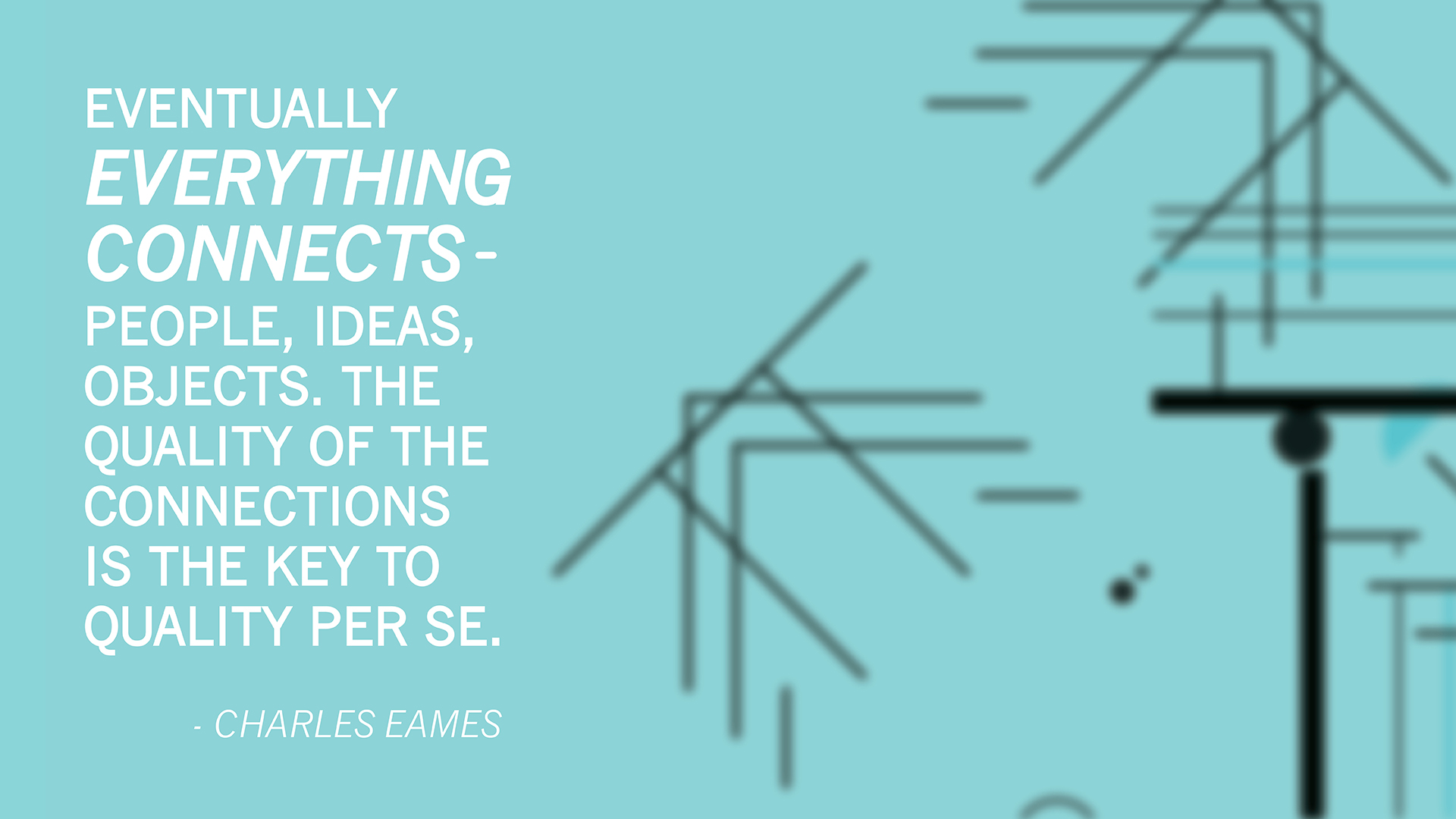 Eventually everything connects - people, ideas, objects. The quality of the connections is the key to quality per se. Charles Eames