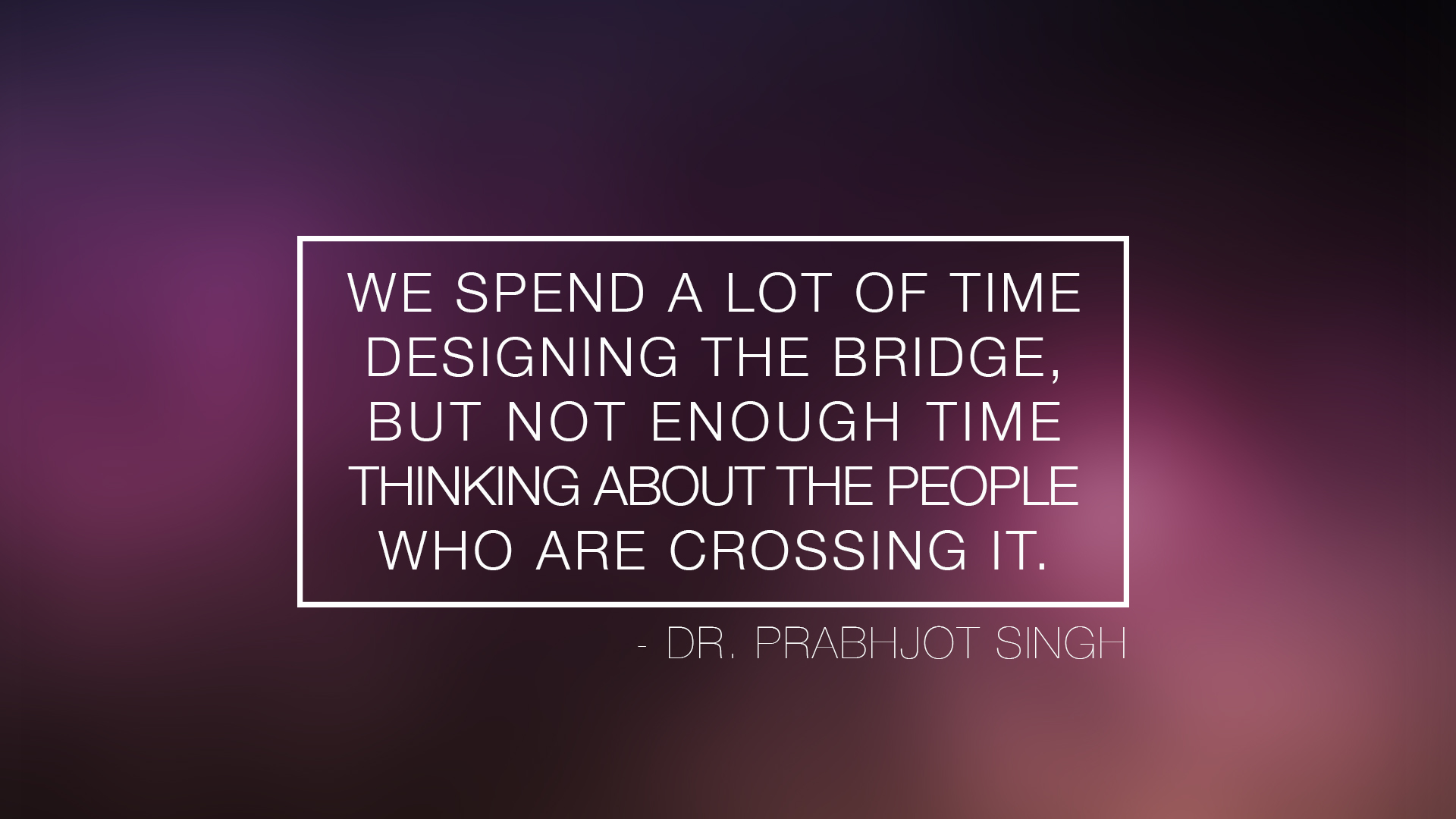We spend a lot of time designing the bridge, but not enough time thinking about the people who are crossing it. - Dr. Prabhjot Singh
