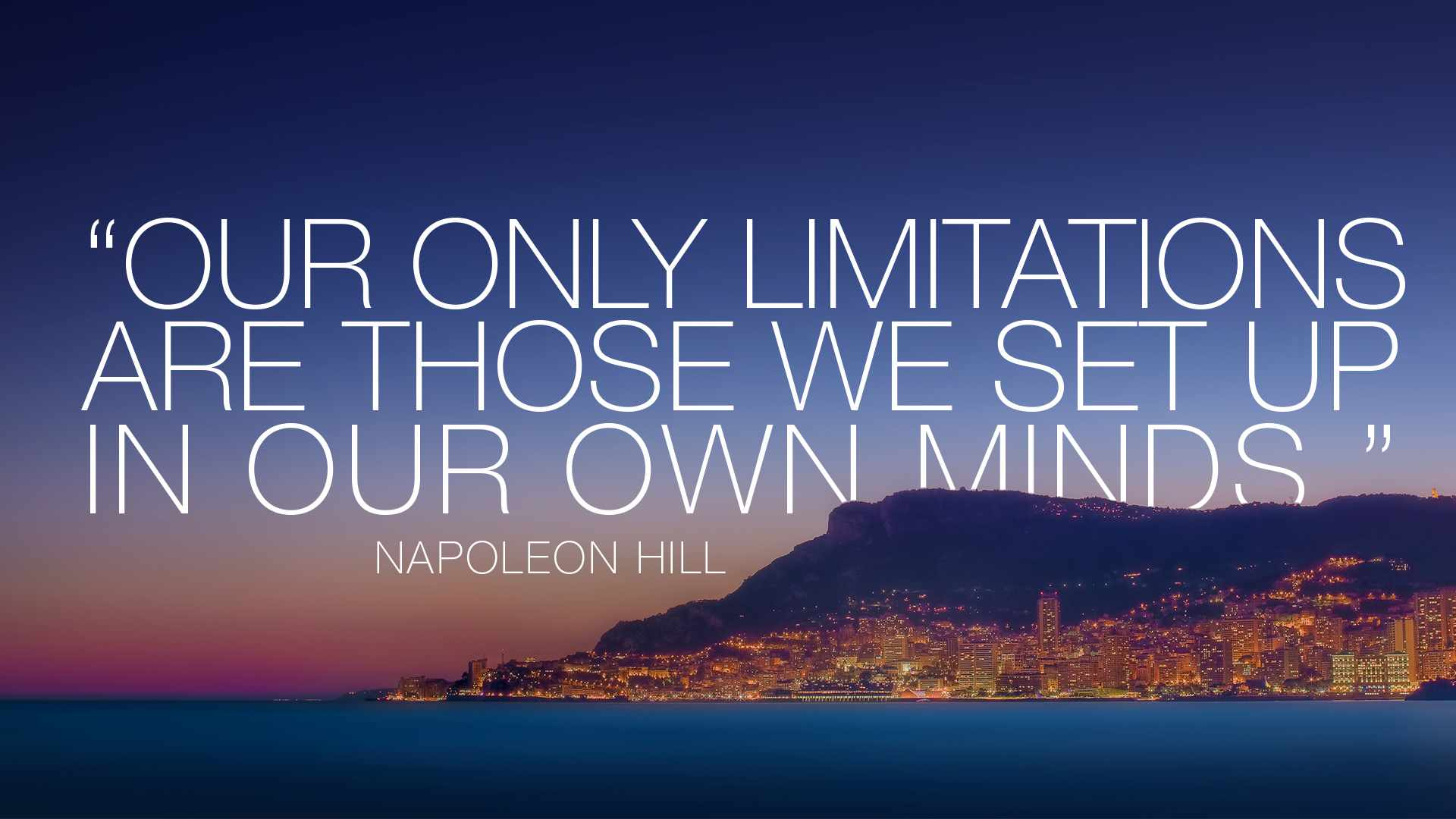 Our only limitations are those we set up in our own minds. Napoleon Hill