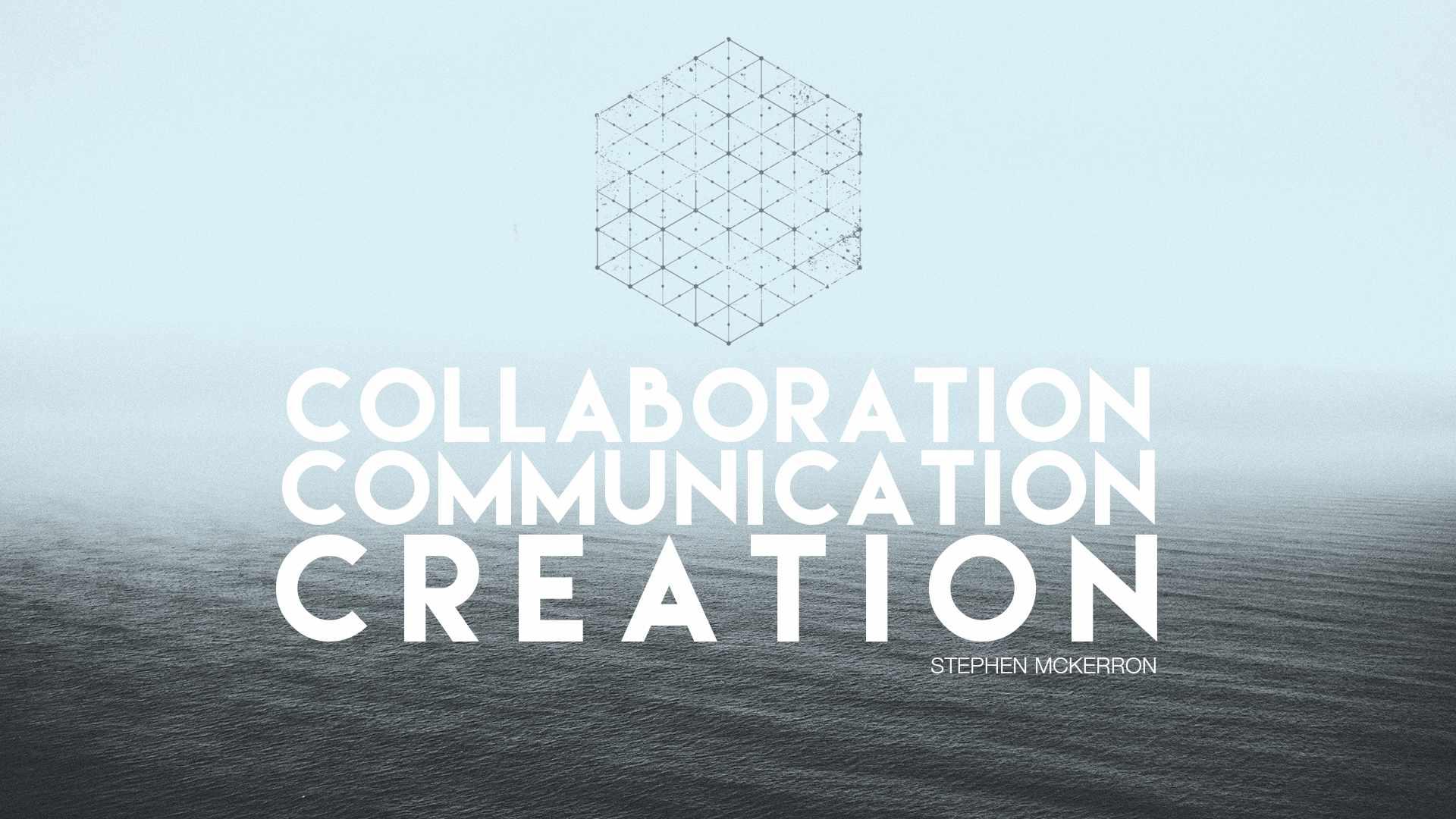 Collaboration. Communication. Creation. - Stephen McKerron