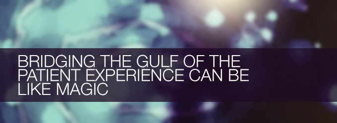 Bridging the gulf of the patient experience can be like magic