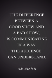 The difference between a good show and a bad show, is communicating in a way the audience can understand. Nate Staniforth