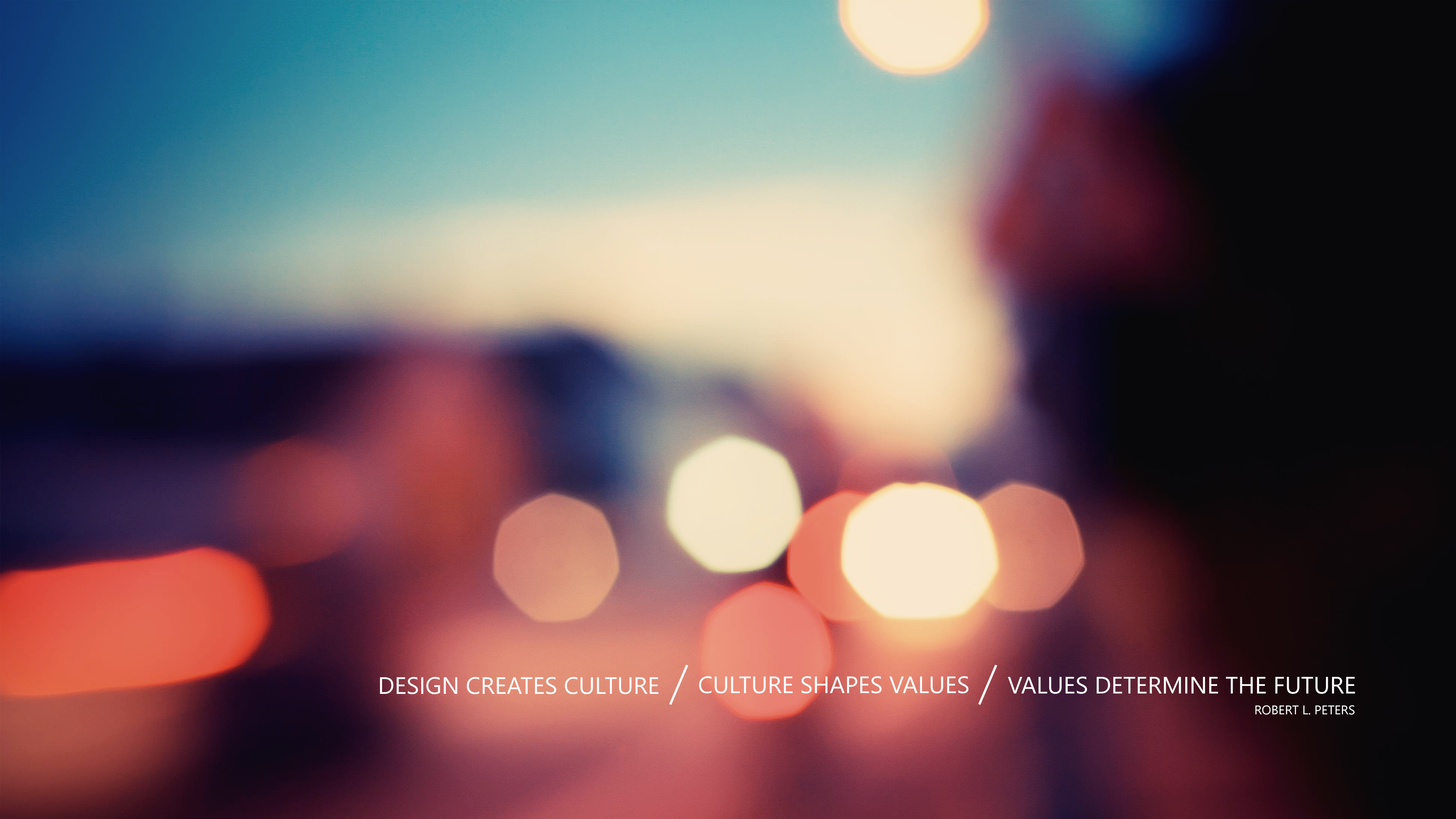 Design Creates Culture. Culture Shapes Values. Values Determine The Future. Robert Peters
