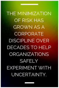 The minimization of risk has grown as a corporate discipline over decades to help organizations safely experiment with uncertainty.