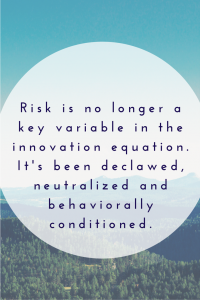 Risk is no longer a key variable in the innovation equation. It's been declawed, neutralized and behaviorally conditioned.
