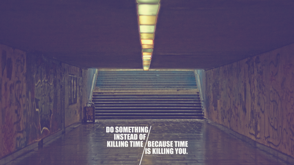 Do something with your time, because time is killing you.