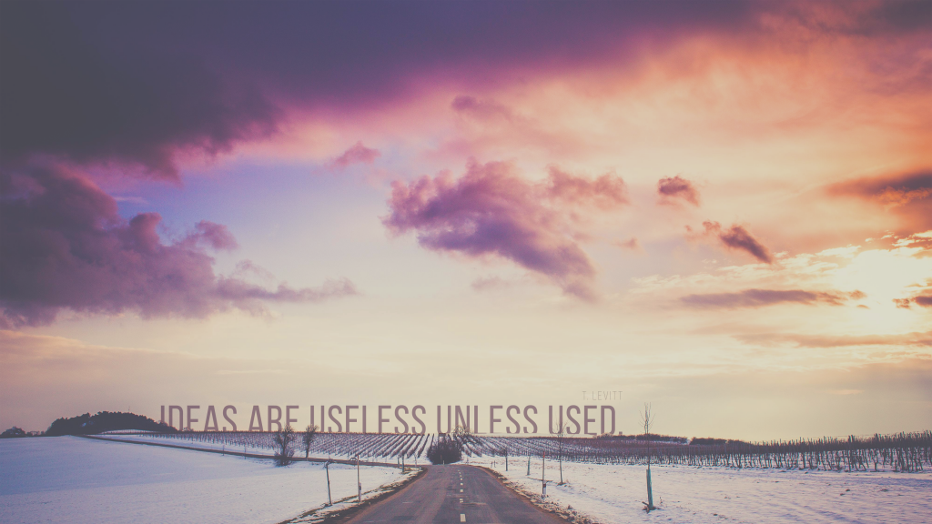 Ideas are useless unless used. T. Levitt