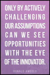 Only by actively challenging our assumptions can we see opportunities with the eye of the innovator. Ronald Amodeo