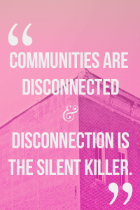 Communities are disconnected and disconnection is the silent killer.