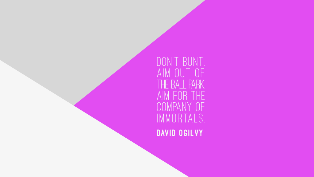 Don't Bunt. Aim out of the ball park. Aim for the company of immortals. David Ogilvy