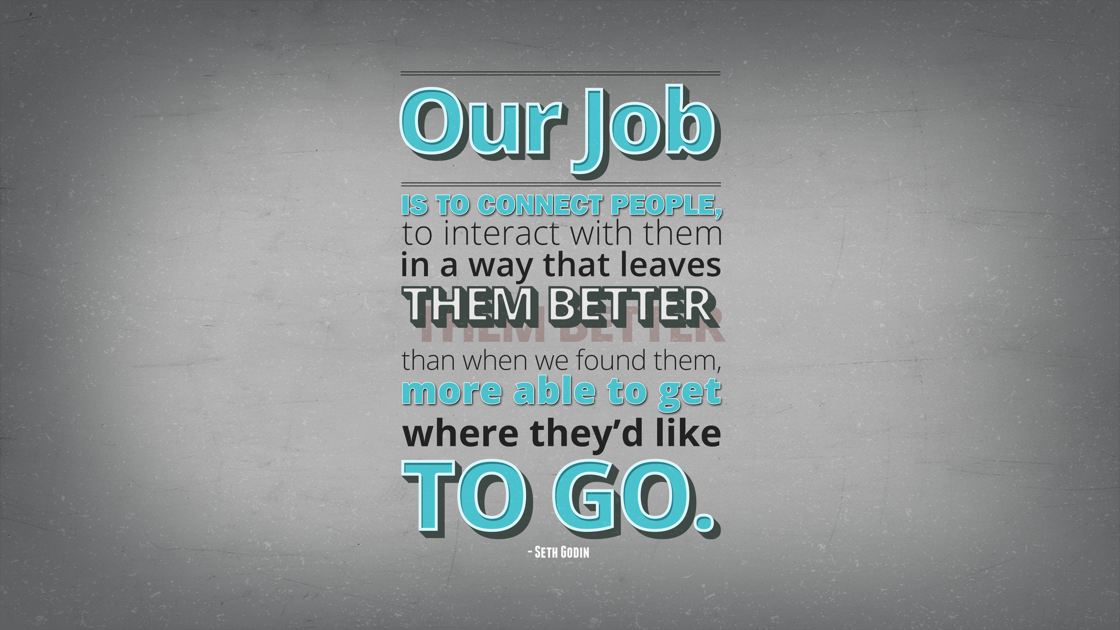 Our job is to connect people, to interact with them in a way that leaves them better than when we found them, more able to get where they'd like to go. Seth Godin