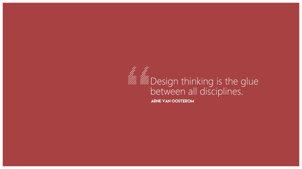 Design Thinking is the glue between all disciplines. Arne van Oosterom