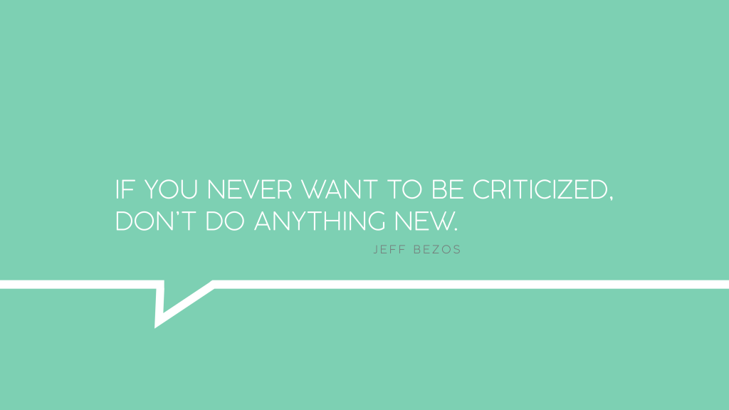 If you never want to be criticized, don't do anything new.