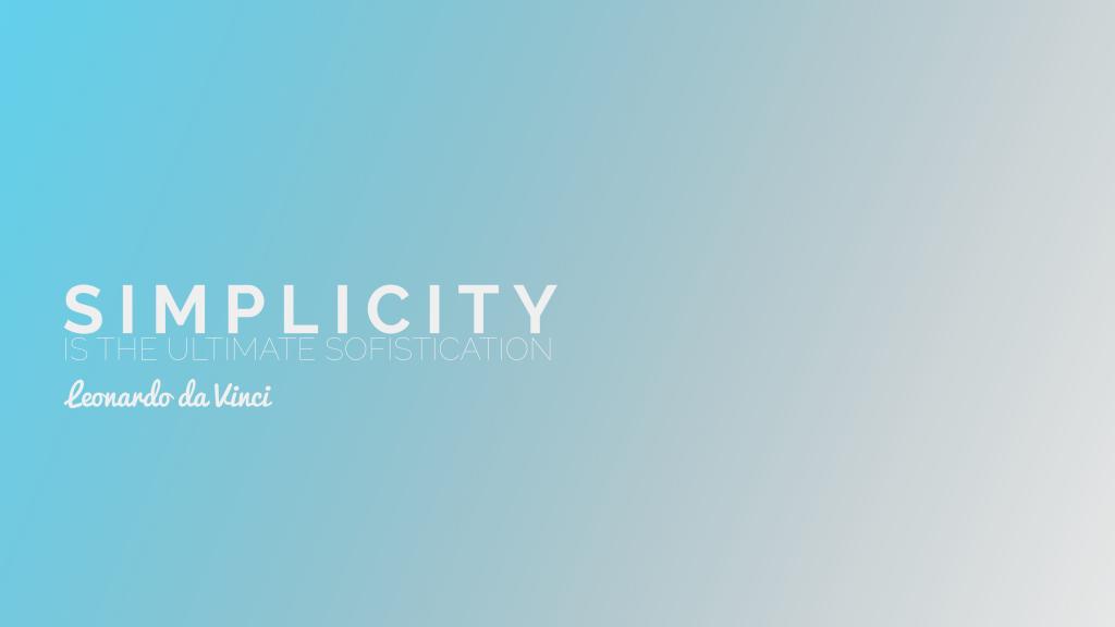 Simplicity is the ultimate sophistication. Leomardo da Vinci
