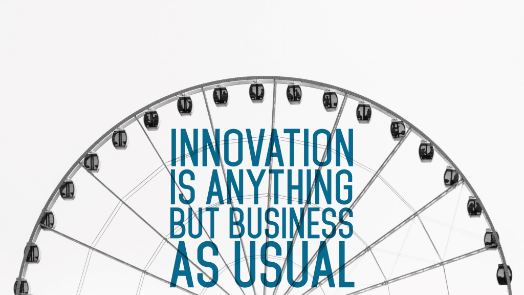 Innovation Is Anything But Business As Usual.