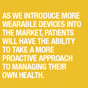 As we introduce more wearable devices into the market, patients will have the ability to take a more proactive approach to managing their own health.