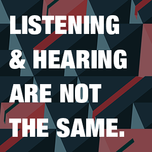 Listening and hearing are not the same.
