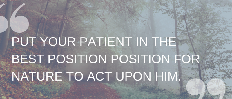 PUT YOUR PATIENT IN THE BEST POSITION POSITION FOR NATURE TO ACT UPON HIM.