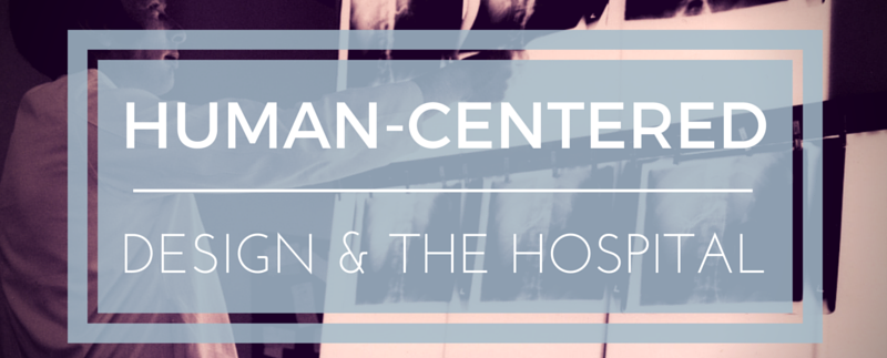 HUMAN-CENTERED DESIGN AND THE HOSPITAL