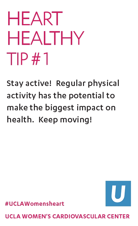 Heart Healthy Tip 1: Stay active! Regular physical activity has the potential to make the biggest impact on health. Keep moving!