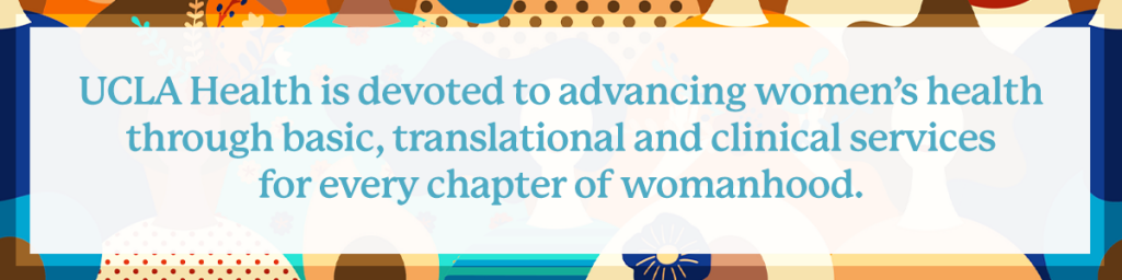ucla health is devoted to advancing women's health through basic, translational and clinical services for every chapter of womanhood.