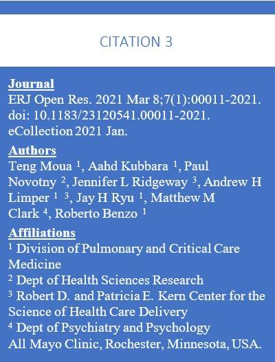 Text box containing: Citation 3 -- Journal ERJ Open Res. 2021 Mar 8;7(1):00011-2021. doi: 10.1183/23120541.00011-2021. eCollection 2021 Jan.  Authors  Teng Moua  1, Aahd Kubbara  1, Paul Novotny  2, Jennifer L Ridgeway  3, Andrew H Limper  1   3, Jay H Ryu  1, Matthew M Clark  4, Roberto Benzo  1  Affiliations  1 Division of Pulmonary and Critical Care Medicine 2 Dept of Health Sciences Research 3 Robert D. and Patricia E. Kern Center for the Science of Health Care Delivery 4 Dept of Psychiatry and Psychology All Mayo Clinic, Rochester, Minnesota, USA.